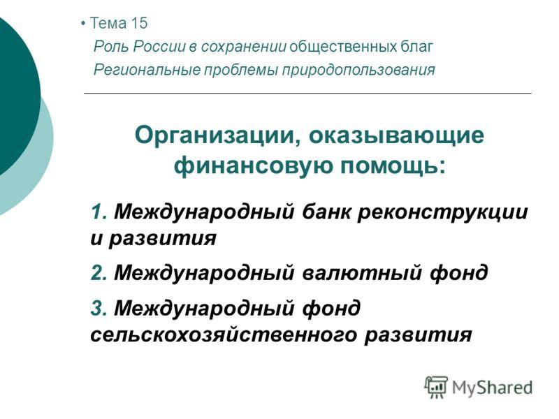 Тема 15 Роль России в сохранении общественных благ Региональные проблемы природопользования Организации, оказывающие финансовую помощь: 1. Международный банк реконструкции и развития 2. Международный валютный фонд 3. Международный фонд сельскохозяйст