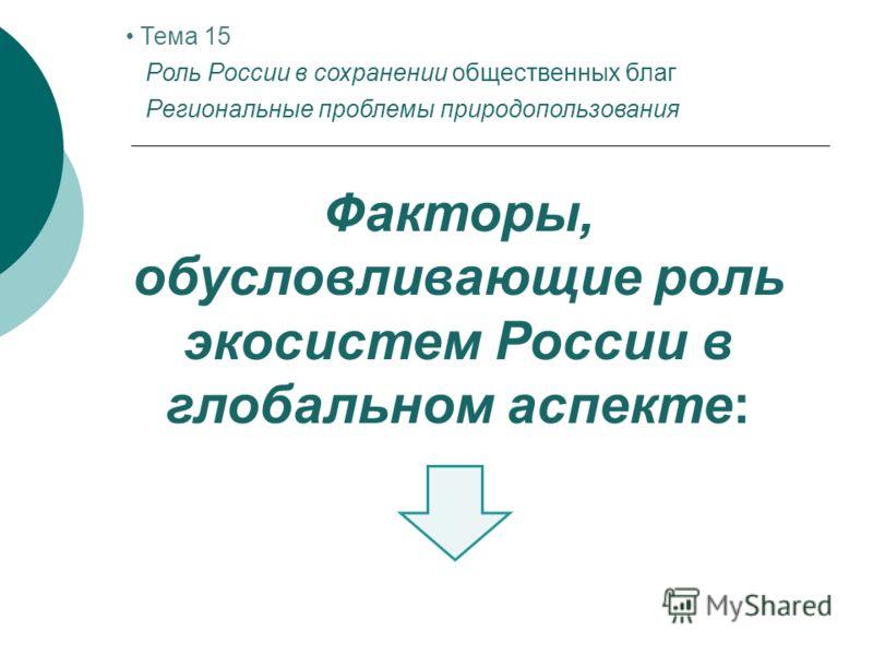 Факторы, обусловливающие роль экосистем России в глобальном аспекте: Тема 15 Роль России в сохранении общественных благ Региональные проблемы природопользования