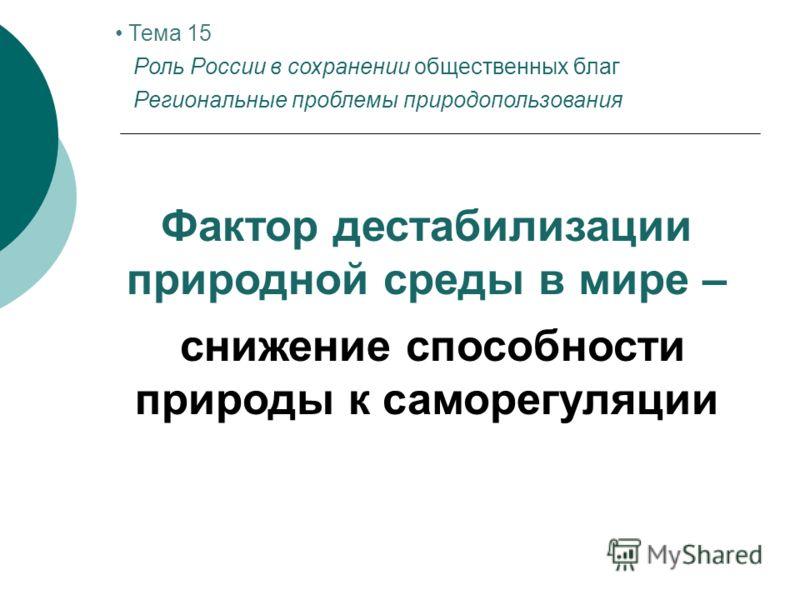 Фактор дестабилизации природной среды в мире – снижение способности природы к саморегуляции Тема 15 Роль России в сохранении общественных благ Региональные проблемы природопользования