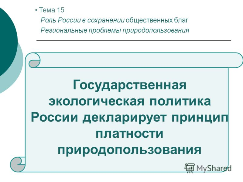Государственная экологическая политика России декларирует принцип платности природопользования Тема 15 Роль России в сохранении общественных благ Региональные проблемы природопользования