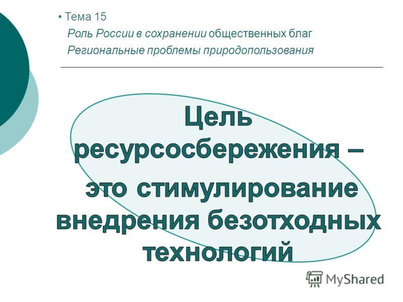Тема 15 Роль России в сохранении общественных благ Региональные проблемы природопользования
