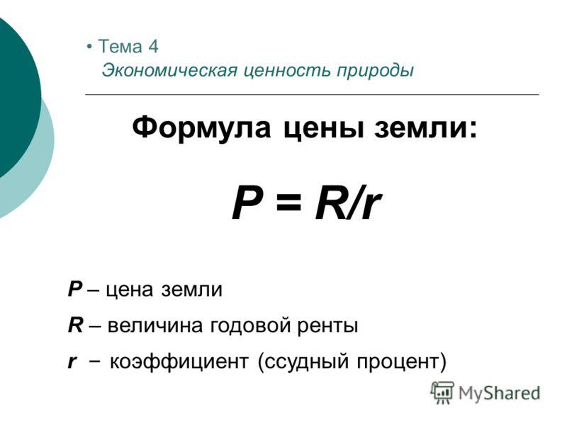 Формула цены земли: P = R/r P – цена земли R – величина годовой ренты r – коэффициент (ссудный процент) Тема 4 Экономическая ценность природы