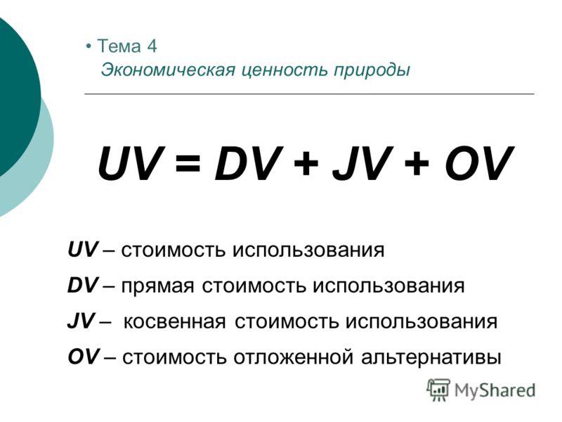 UV = DV + JV + OV UV – стоимость использования DV – прямая стоимость использования JV – косвенная стоимость использования OV – стоимость отложенной альтернативы Тема 4 Экономическая ценность природы
