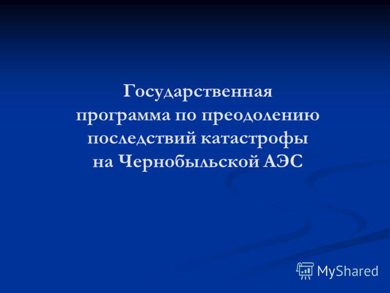 Государственная программа по преодолению последствий катастрофы на Чернобыльской АЭС