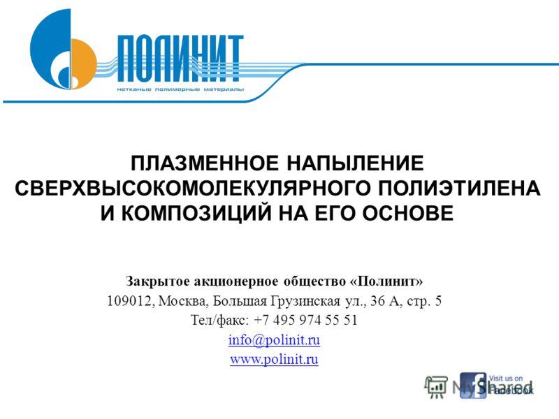 ПЛАЗМЕННОЕ НАПЫЛЕНИЕ СВЕРХВЫСОКОМОЛЕКУЛЯРНОГО ПОЛИЭТИЛЕНА И КОМПОЗИЦИЙ НА ЕГО ОСНОВЕ Закрытое акционерное общество «Полинит» 109012, Москва, Большая Грузинская ул., 36 А, стр. 5 Тел/факс: +7 495 974 55 51 info@polinit.ru www.polinit.ru