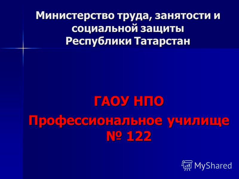 Министерство труда, занятости и социальной защиты Республики Татарстан ГАОУ НПО Профессиональное училище 122