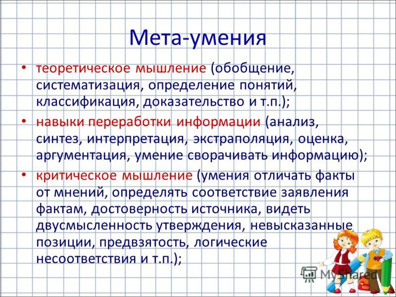 Мета-умения теоретическое мышление (обобщение, систематизация, определение понятий, классификация, доказательство и т.п.); навыки переработки информации (анализ, синтез, интерпретация, экстраполяция, оценка, аргументация, умение сворачивать информаци