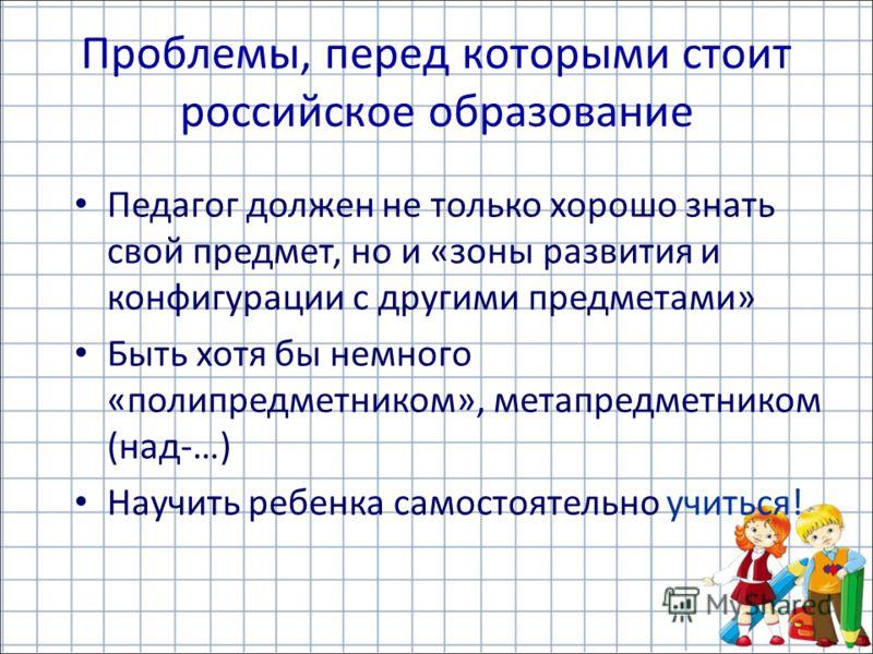 Проблемы, перед которыми стоит российское образование Педагог должен не только хорошо знать свой предмет, но и «зоны развития и конфигурации с другими предметами» Быть хотя бы немного «полипредметником», метапредметником (над-…) Научить ребенка самос