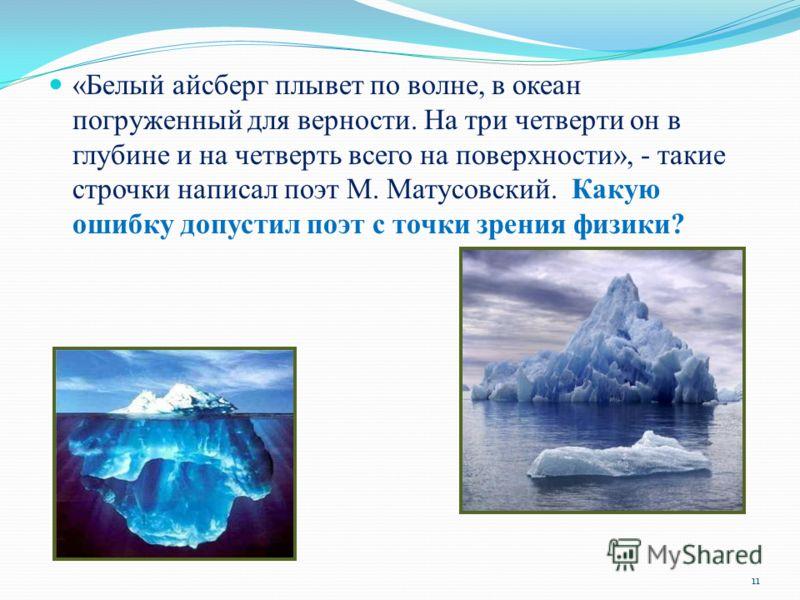 «Белый айсберг плывет по волне, в океан погруженный для верности. На три четверти он в глубине и на четверть всего на поверхности», - такие строчки написал поэт М. Матусовский. Какую ошибку допустил поэт с точки зрения физики? 11
