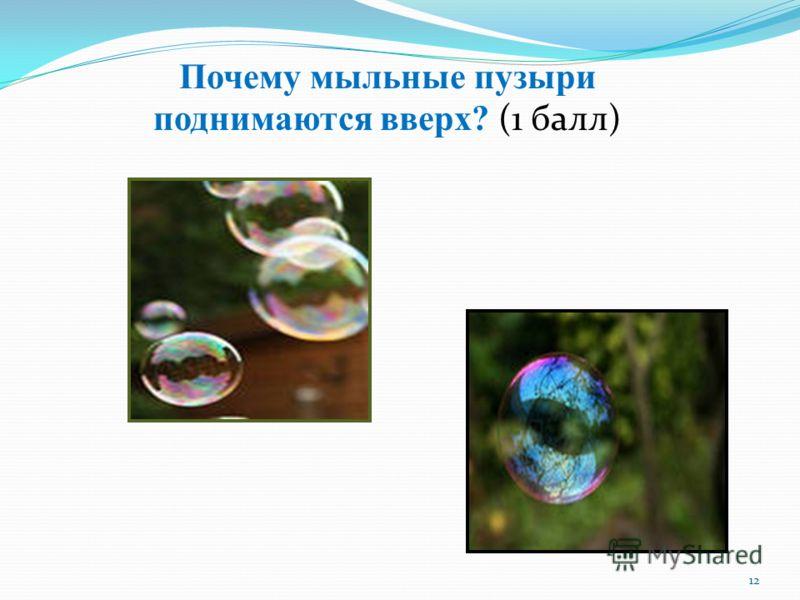 12 Почему мыльные пузыри поднимаются вверх? (1 балл)