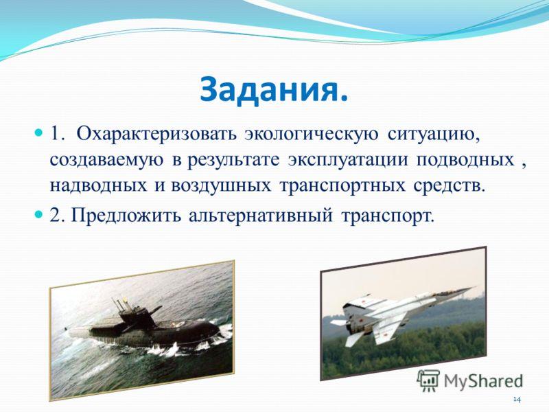 Задания. 1. Охарактеризовать экологическую ситуацию, создаваемую в результате эксплуатации подводных, надводных и воздушных транспортных средств. 2. Предложить альтернативный транспорт. 14