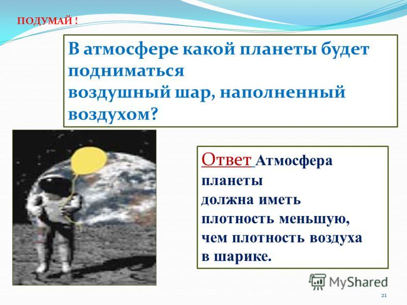 В атмосфере какой планеты будет подниматься воздушный шар, наполненный воздухом? Ответ Атмосфера планеты должна иметь плотность меньшую, чем плотность воздуха в шарике. ПОДУМАЙ ! 21