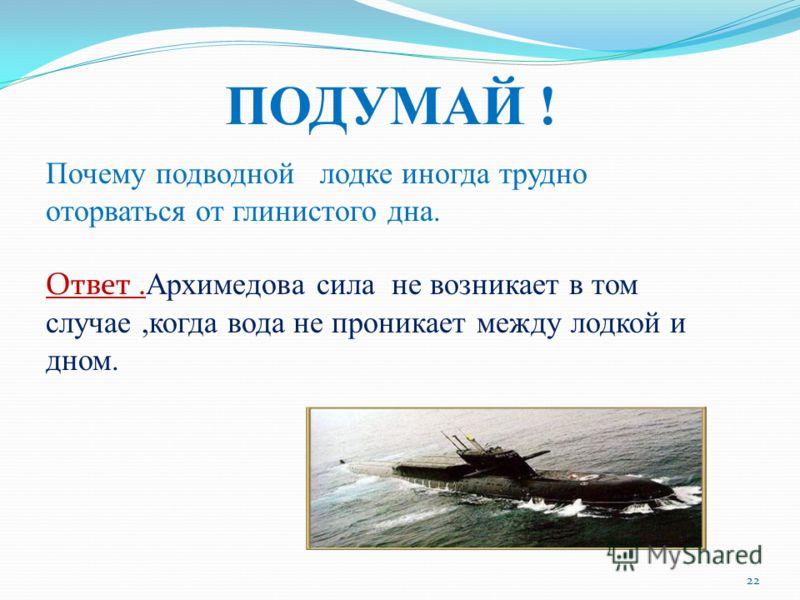 ПОДУМАЙ ! Почему подводной лодке иногда трудно оторваться от глинистого дна. Ответ. Архимедова сила не возникает в том случае,когда вода не проникает между лодкой и дном. 22