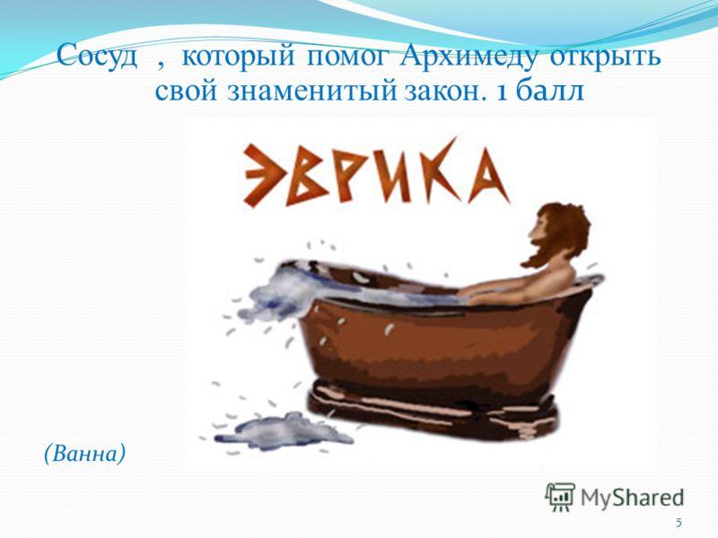 Cосуд, который помог Архимеду открыть свой знаменитый закон. 1 балл (Ванна) 5