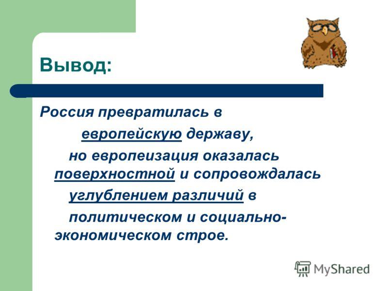 Вывод: Россия превратилась в европейскую державу, но европеизация оказалась поверхностной и сопровождалась углублением различий в политическом и социально- экономическом строе.