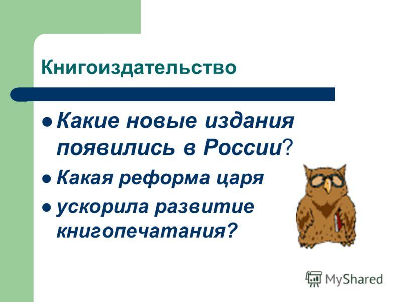 Книгоиздательство Какие новые издания появились в России? Какая реформа царя ускорила развитие книгопечатания?