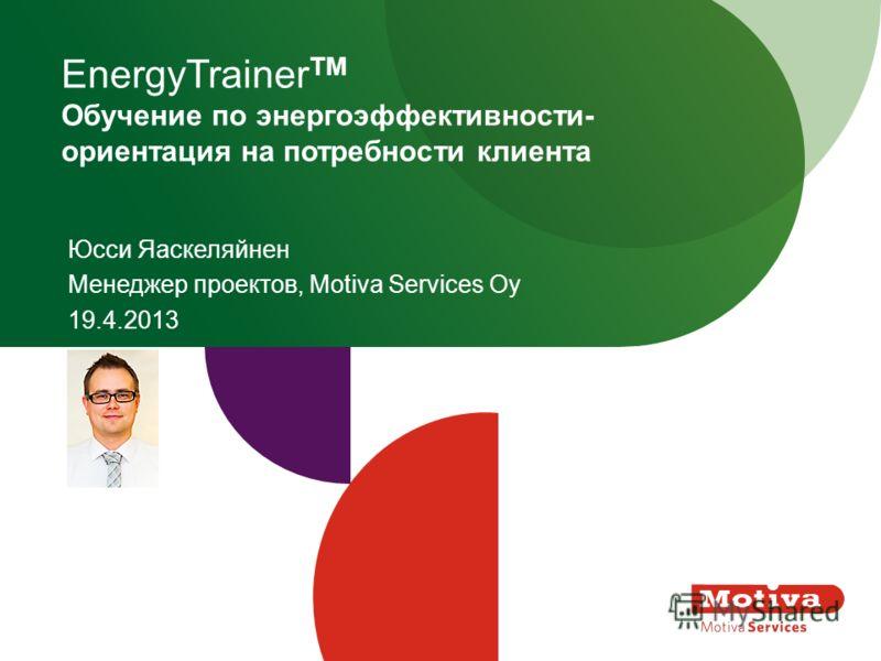 EnergyTrainer TM Обучение по энергоэффективности- ориентация на потребности клиента Юсси Яаскеляйнен Менеджер проектов, Motiva Services Oy 19.4.2013