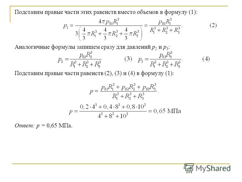 Подставим правые части этих равенств вместо объемов в формулу (1): Аналогичные формулы запишем сразу для давлений р 2 и р 3 : Подставим правые части равенств (2), (3) и (4) в формулу (1): Ответ: р = 0,65 МПа.