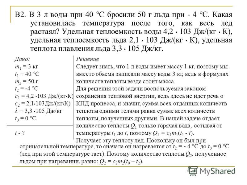 В2. В 3 л воды при 40 °С бросили 50 г льда при - 4 °С. Какая установилась температура после того, как весь лед растаял? Удельная теплоемкость воды 4,2 103 Дж/(кг К), удельная теплоемкость льда 2,1 103 Дж/(кг К), удельная теплота плавления льда 3,3 10