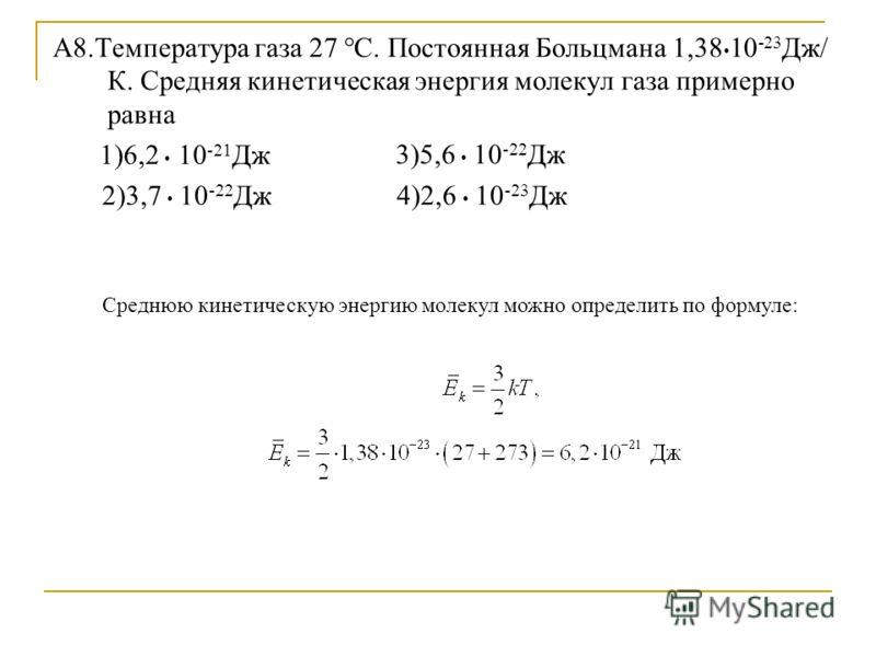 А8.Температура газа 27 °С. Постоянная Больцмана 1,38 10 -23 Дж/ К. Средняя кинетическая энергия молекул газа примерно равна 3)5,6 10 -22 Дж 2)3,7 10 -22 Дж 4)2,6 10 -23 Дж 1)6,2 10 -21 Дж Среднюю кинетическую энергию молекул можно определить по форму