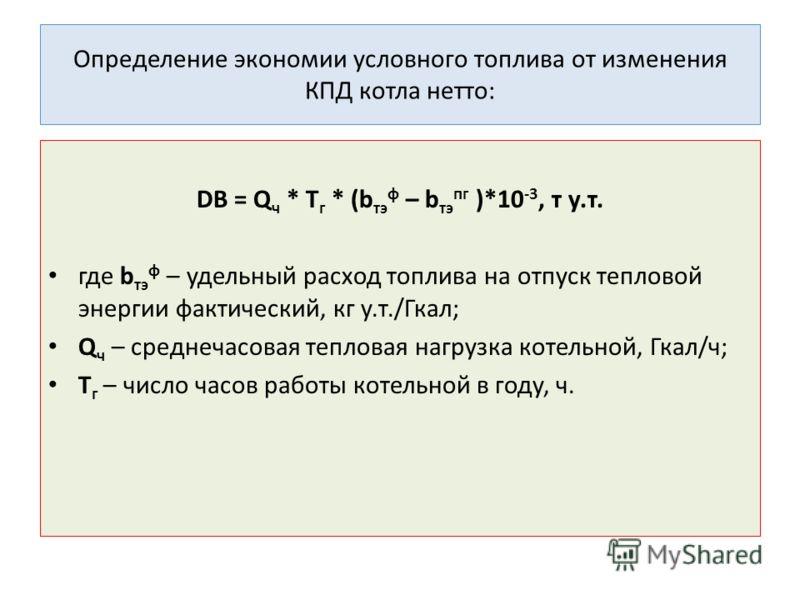 Определение экономии условного топлива от изменения КПД котла нетто: DB = Q ч * T г * (b тэ ф – b тэ пг )*10 -3, т у.т. где b тэ ф – удельный расход топлива на отпуск тепловой энергии фактический, кг у.т./Гкал; Q ч – среднечасовая тепловая нагрузка к
