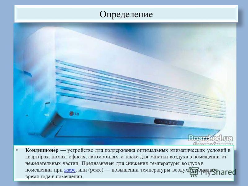 Определение Кондиционе́р устройство для поддержания оптимальных климатических условий в квартирах, домах, офисах, автомобилях, а также для очистки воздуха в помещении от нежелательных частиц. Предназначен для снижения температуры воздуха в помещении