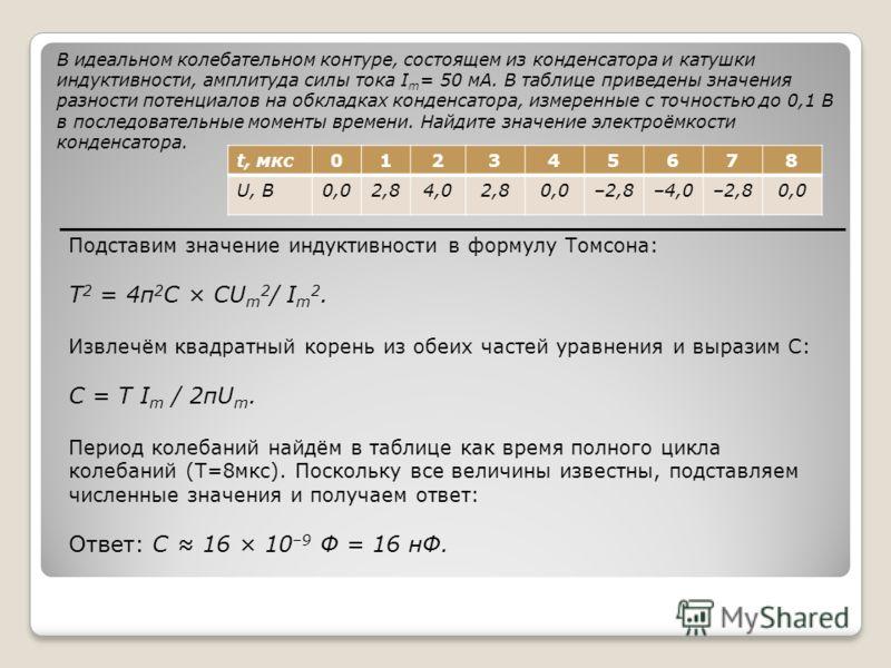 В идеальном колебательном контуре, состоящем из конденсатора и катушки индуктивности, амплитуда силы тока I m = 50 мА. В таблице приведены значения разности потенциалов на обкладках конденсатора, измеренные с точностью до 0,1 В в последовательные мом