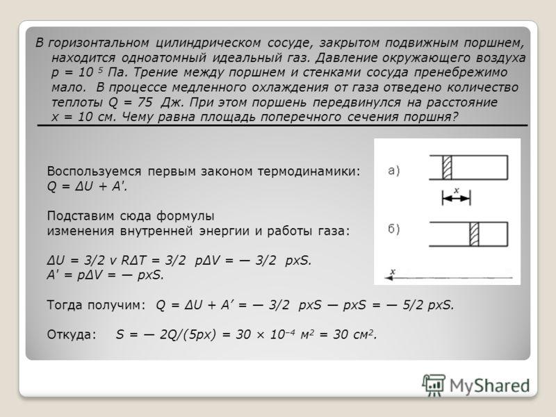 В горизонтальном цилиндрическом сосуде, закрытом подвижным поршнем, находится одноатомный идеальный газ. Давление окружающего воздуха p = 10 5 Па. Трение между поршнем и стенками сосуда пренебрежимо мало. В процессе медленного охлаждения от газа отве