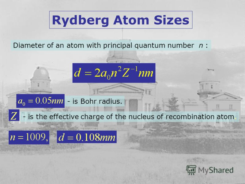 Rydberg Atom Sizes Diameter of an atom with principal quantum number n : - is Bohr radius. - is the effective charge of the nucleus of recombination atom.