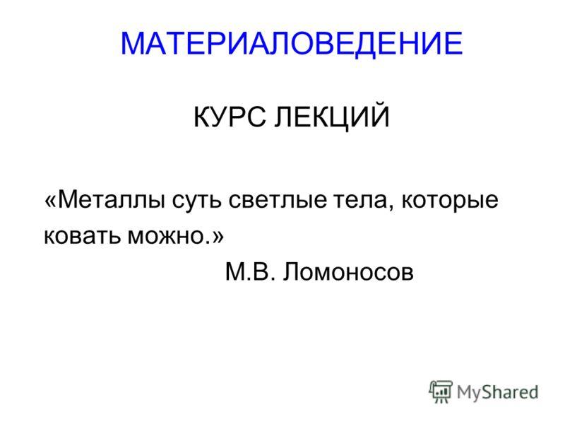 МАТЕРИАЛОВЕДЕНИЕ КУРС ЛЕКЦИЙ «Металлы суть светлые тела, которые ковать можно.» М.В. Ломоносов