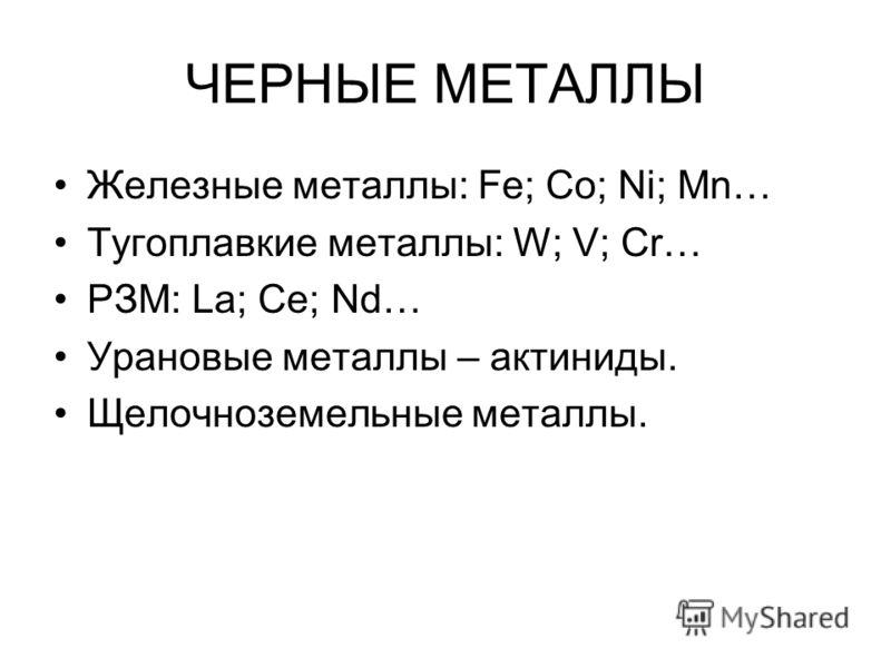 ЧЕРНЫЕ МЕТАЛЛЫ Железные металлы: Fe; Co; Ni; Mn… Тугоплавкие металлы: W; V; Cr… РЗМ: La; Ce; Nd… Урановые металлы – актиниды. Щелочноземельные металлы.