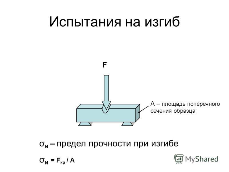 Испытания на изгиб F σ и – предел прочности при изгибе σ и = F кр / А А – площадь поперечного сечения образца