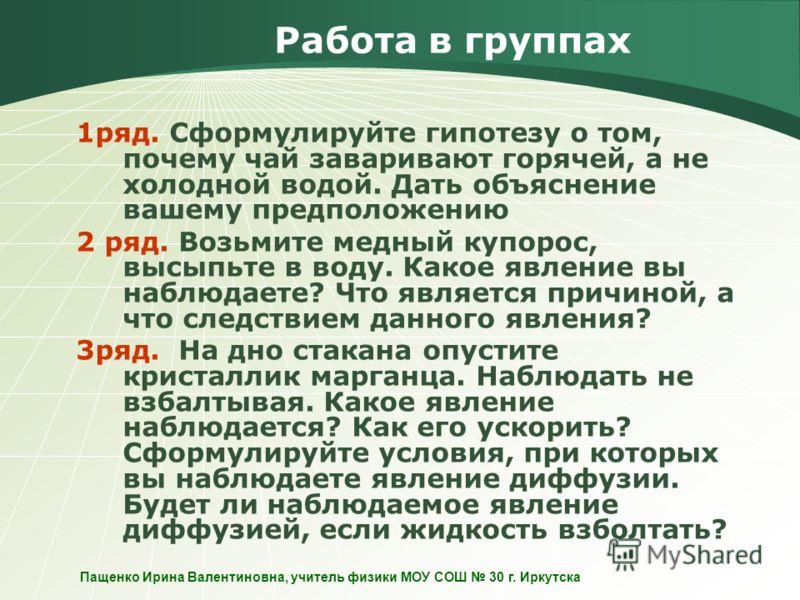Пащенко Ирина Валентиновна, учитель физики МОУ СОШ 30 г. Иркутска Работа в группах 1ряд. Сформулируйте гипотезу о том, почему чай заваривают горячей, а не холодной водой. Дать объяснение вашему предположению 2 ряд. Возьмите медный купорос, высыпьте в
