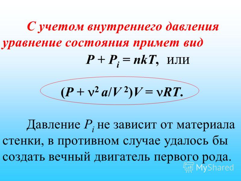 С учетом внутреннего давления уравнение состояния примет вид P + P i = nkT, или (P + 2 a/V 2 )V = RT. Давление P i не зависит от материала стенки, в противном случае удалось бы создать вечный двигатель первого рода.