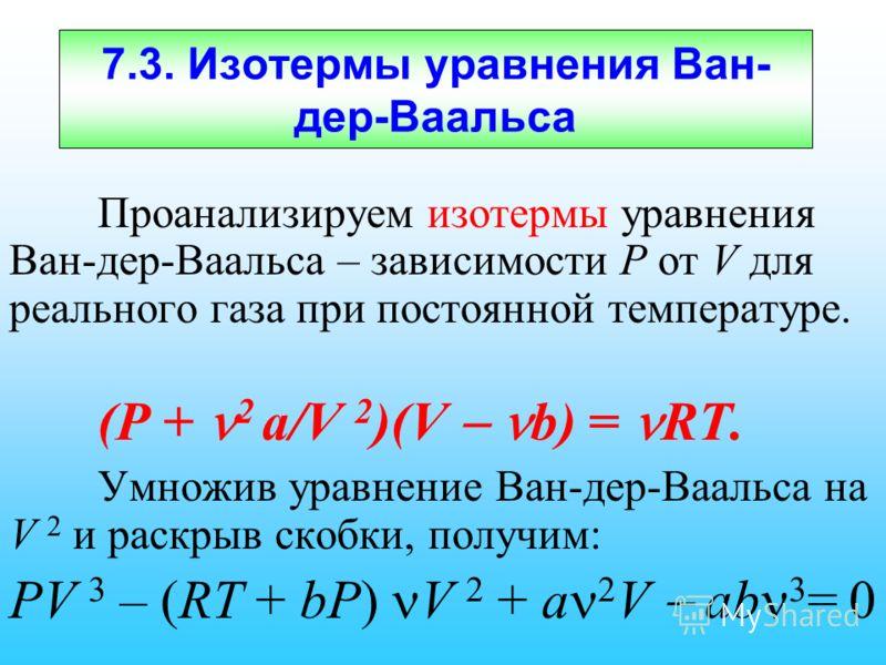 7.3. Изотермы уравнения Ван- дер-Ваальса Проанализируем изотермы уравнения Ван-дер-Ваальса – зависимости Р от V для реального газа при постоянной температуре. (P + 2 a/V 2 )(V b) = RT. Умножив уравнение Ван-дер-Ваальса на V 2 и раскрыв скобки, получи