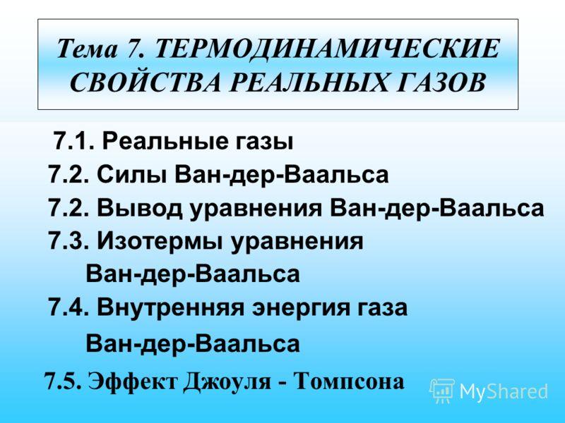 Тема 7. ТЕРМОДИНАМИЧЕСКИЕ СВОЙСТВА РЕАЛЬНЫХ ГАЗОВ 7.1. Реальные газы 7.2. Силы Ван-дер-Ваальса 7.2. Вывод уравнения Ван-дер-Ваальса 7.3. Изотермы уравнения Ван-дер-Ваальса 7.4. Внутренняя энергия газа Ван-дер-Ваальса 7.5. Эффект Джоуля - Томпсона