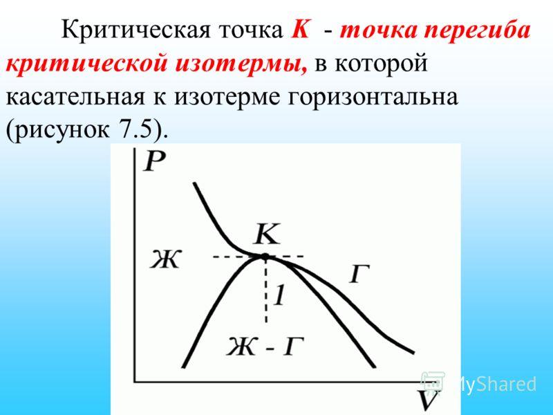 Критическая точка K - точка перегиба критической изотермы, в которой касательная к изотерме горизонтальна (рисунок 7.5).