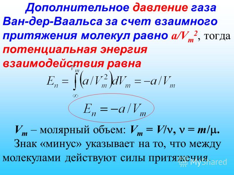 Дополнительное давление газа Ван-дер-Ваальса за счет взаимного притяжения молекул равно a/V m 2, тогда потенциальная энергия взаимодействия равна V m – молярный объем: V m = V/, = m/. Знак «минус» указывает на то, что между молекулами действуют силы