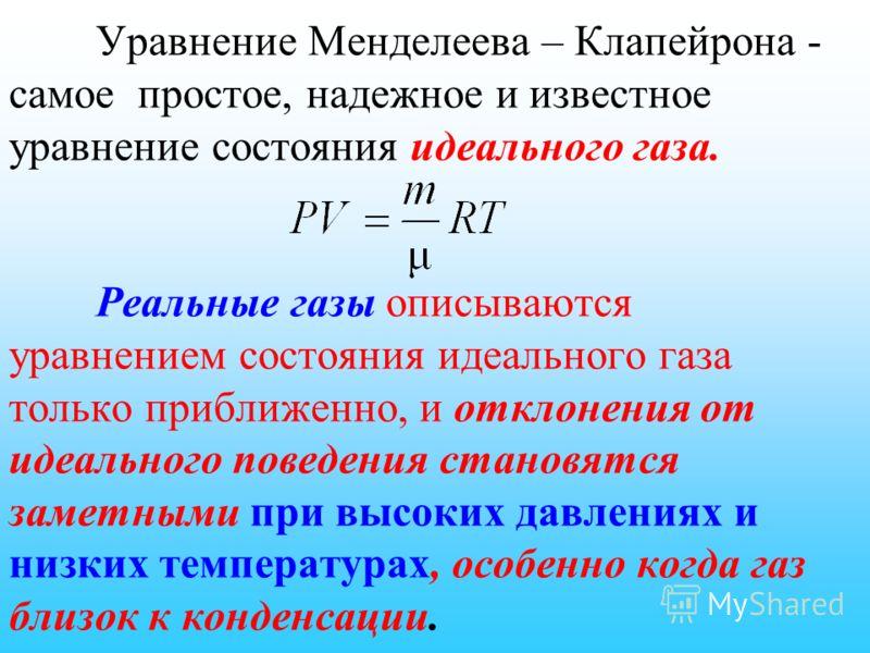 Уравнение Менделеева – Клапейрона - самое простое, надежное и известное уравнение состояния идеального газа. Реальные газы описываются уравнением состояния идеального газа только приближенно, и отклонения от идеального поведения становятся заметными