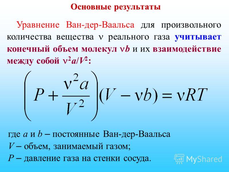 Основные результаты Уравнение Ван-дер-Ваальса для произвольного количества вещества реального газа учитывает конечный объем молекул b и их взаимодействие между собой 2 a/V 2 : где а и b – постоянные Ван-дер-Ваальса V – объем, занимаемый газом; P – да