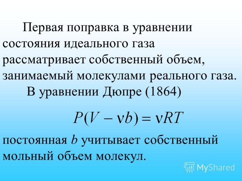Первая поправка в уравнении состояния идеального газа рассматривает собственный объем, занимаемый молекулами реального газа. В уравнении Дюпре (1864) постоянная b учитывает собственный мольный объем молекул.