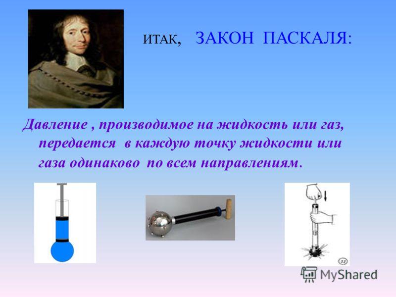 ИТАК, ЗАКОН ПАСКАЛЯ: Давление, производимое на жидкость или газ, передается в каждую точку жидкости или газа одинаково по всем направлениям.