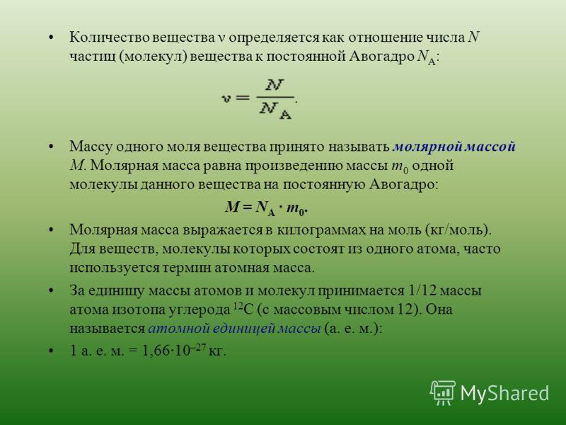 Количество вещества ν определяется как отношение числа N частиц (молекул) вещества к постоянной Авогадро N A : Массу одного моля вещества принято называть молярной массой M. Молярная масса равна произведению массы m 0 одной молекулы данного вещества