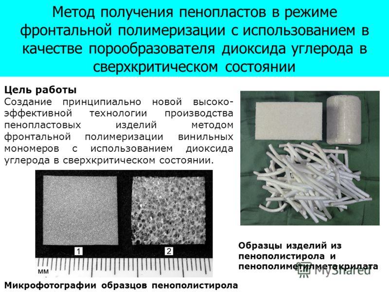 Метод получения пенопластов в режиме фронтальной полимеризации с использованием в качестве порообразователя диоксида углерода в сверхкритическом состоянии Цель работы Cоздание принципиально новой высоко- эффективной технологии производства пенопласто
