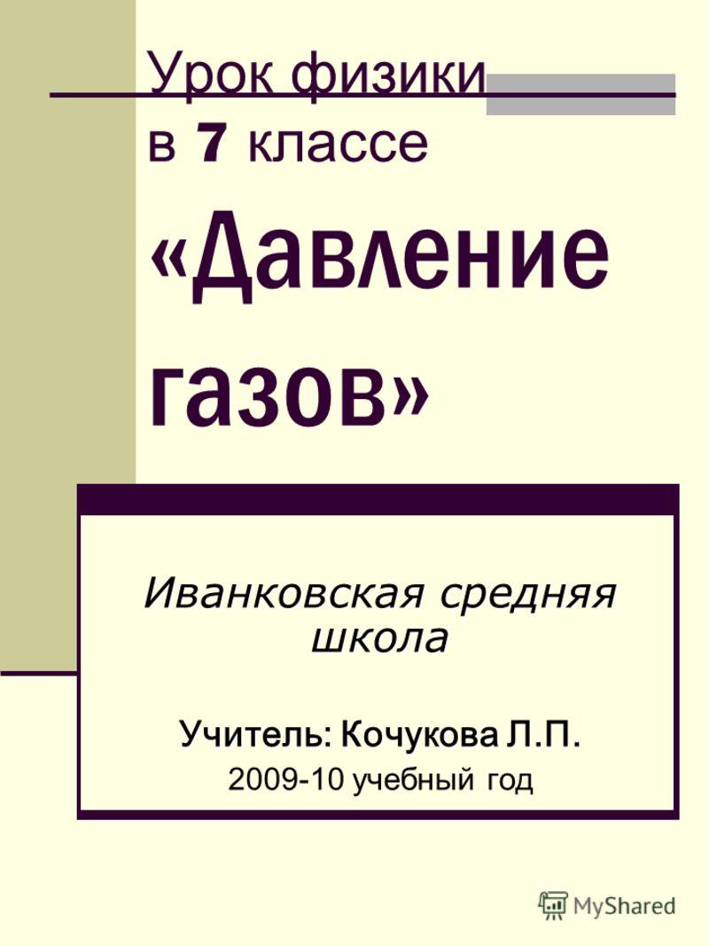 Урок физики в 7 классе «Давление газов» Иванковская средняя школа Учитель: Кочукова Л.П. 2009-10 учебный год