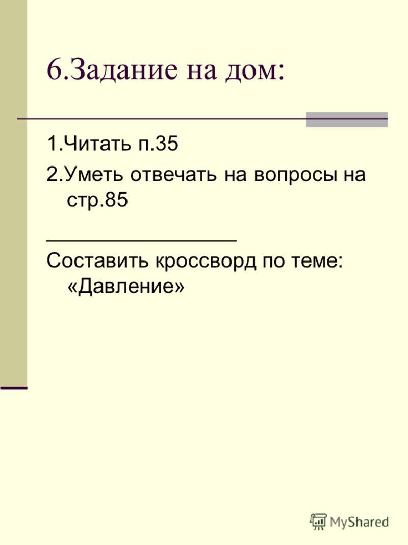 6.Задание на дом: 1.Читать п.35 2.Уметь отвечать на вопросы на стр.85 ________________ Составить кроссворд по теме: «Давление»