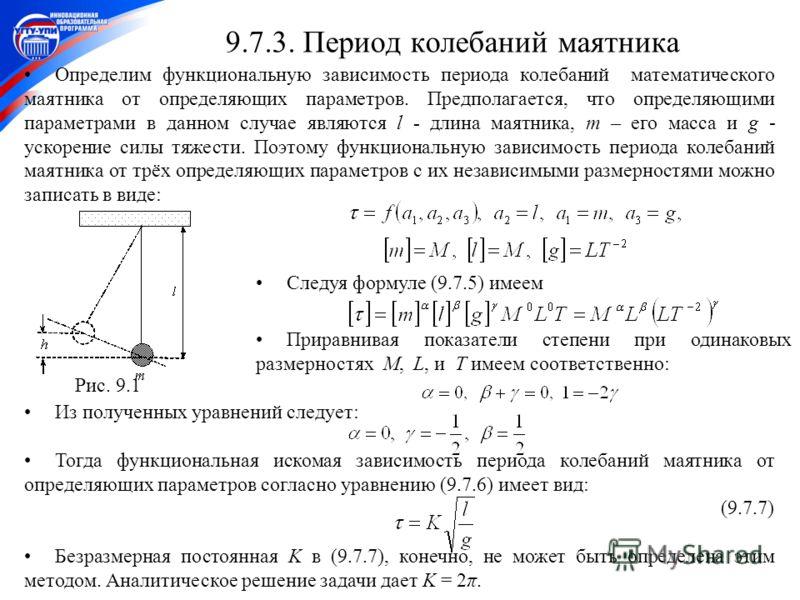 13 Из полученных уравнений следует: Тогда функциональная искомая зависимость периода колебаний маятника от определяющих параметров согласно уравнению (9.7.6) имеет вид: (9.7.7) Безразмерная постоянная K в (9.7.7), конечно, не может быть определена эт