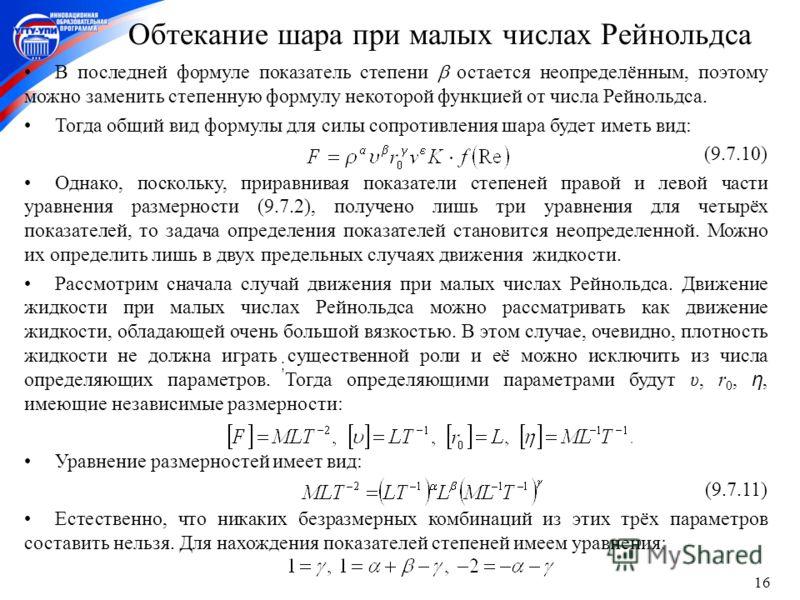 16 Обтекание шара при малых числах Рейнольдса В последней формуле показатель степени остается неопределённым, поэтому можно заменить степенную формулу некоторой функцией от числа Рейнольдса. Тогда общий вид формулы для силы сопротивления шара будет и