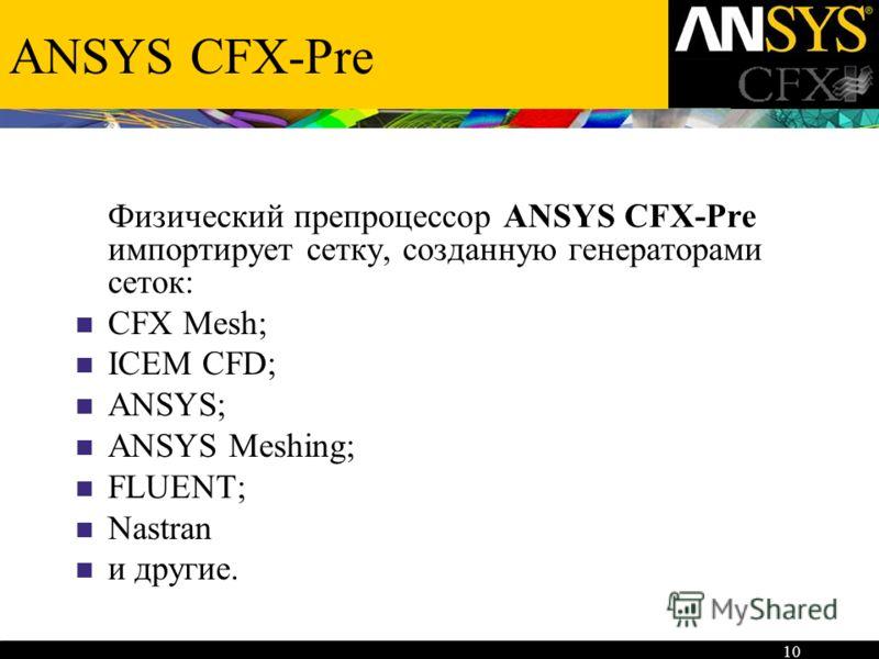 10 ANSYS CFX-Pre Физический препроцессор ANSYS CFX-Pre импортирует сетку, созданную генераторами сеток: CFX Mesh; ICEM CFD; ANSYS; ANSYS Meshing; FLUENT; Nastran и другие.