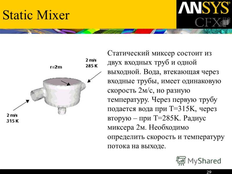 29 Static Mixer Статический миксер состоит из двух входных труб и одной выходной. Вода, втекающая через входные трубы, имеет одинаковую скорость 2м/с, но разную температуру. Через первую трубу подается вода при Т=315K, через вторую – при Т=285K. Ради